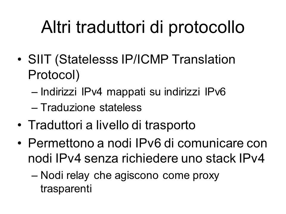 Altri traduttori di protocollo SIIT (Statelesss IP/ICMP Translation Protocol) –Indirizzi IPv4 mappati su indirizzi IPv6 –Traduzione stateless Traduttori a livello di trasporto Permettono a nodi IPv6 di comunicare con nodi IPv4 senza richiedere uno stack IPv4 –Nodi relay che agiscono come proxy trasparenti