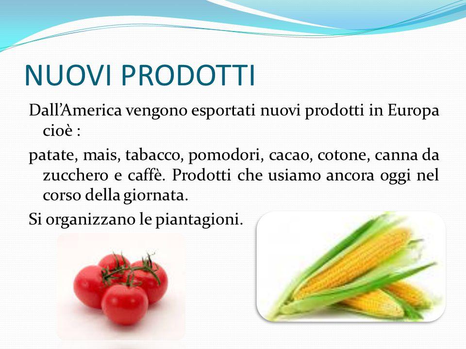 NUOVI PRODOTTI Dall'America vengono esportati nuovi prodotti in Europa cioè : patate, mais, tabacco, pomodori, cacao, cotone, canna da zucchero e caffè.