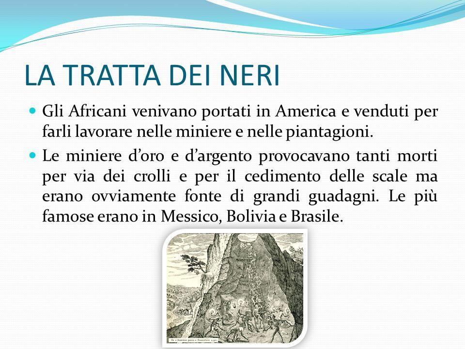 LA TRATTA DEI NERI Gli Africani venivano portati in America e venduti per farli lavorare nelle miniere e nelle piantagioni. Le miniere d'oro e d'argen