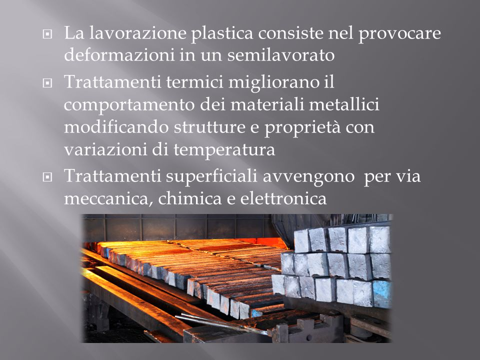  La lavorazione plastica consiste nel provocare deformazioni in un semilavorato  Trattamenti termici migliorano il comportamento dei materiali metal