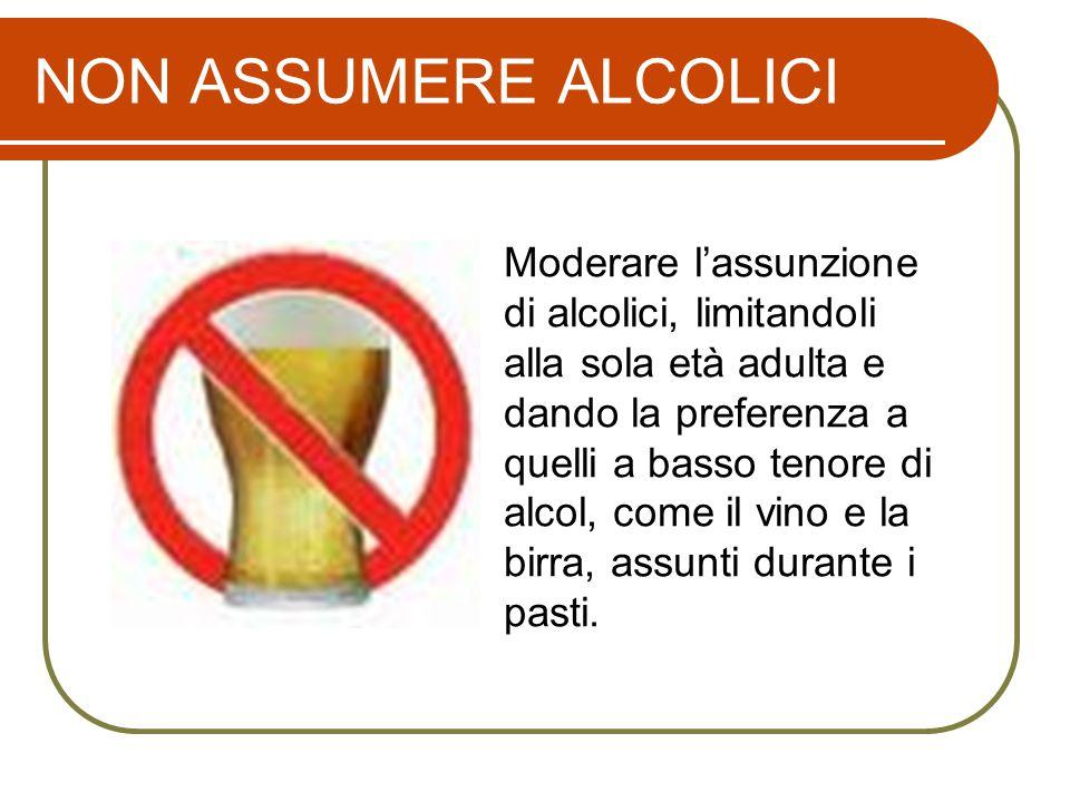 NON ASSUMERE ALCOLICI Moderare l'assunzione di alcolici, limitandoli alla sola età adulta e dando la preferenza a quelli a basso tenore di alcol, come il vino e la birra, assunti durante i pasti.