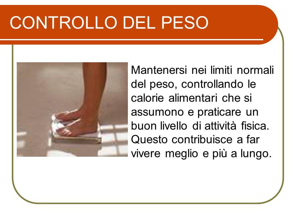 CONTROLLO DEL PESO Mantenersi nei limiti normali del peso, controllando le calorie alimentari che si assumono e praticare un buon livello di attività fisica.