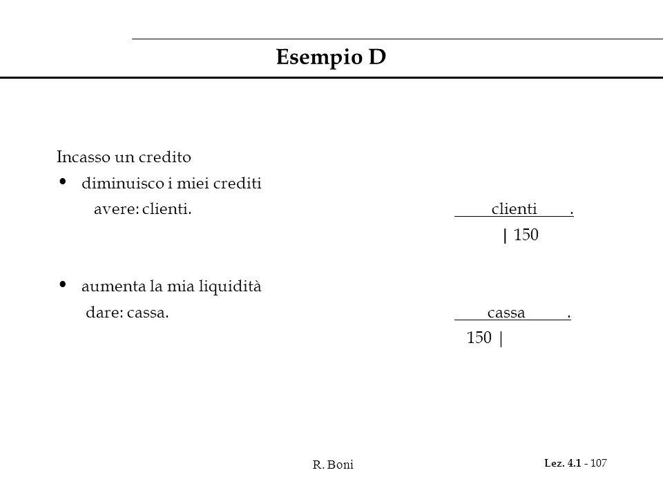 R. Boni Lez. 4.1 - 107 Esempio D Incasso un credito diminuisco i miei crediti avere: clienti. clienti. | 150 aumenta la mia liquidità dare: cassa. cas