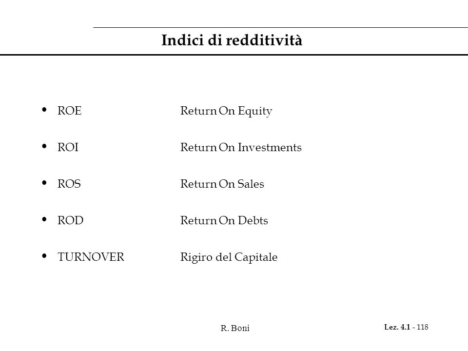 R. Boni Lez. 4.1 - 118 Indici di redditività ROEReturn On Equity ROIReturn On Investments ROSReturn On Sales RODReturn On Debts TURNOVERRigiro del Cap