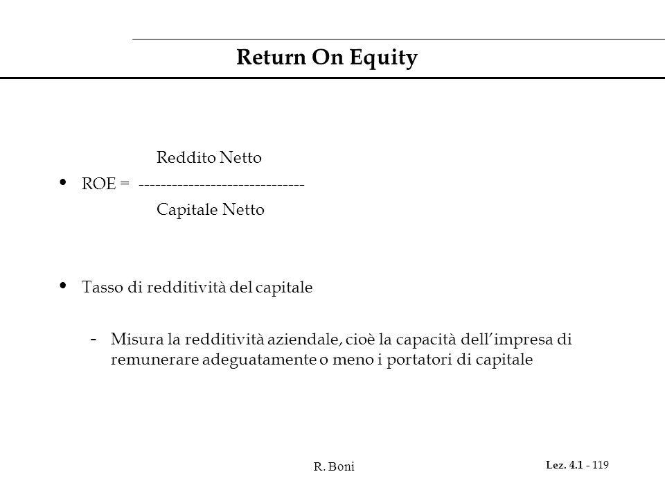 R. Boni Lez. 4.1 - 119 Return On Equity Reddito Netto ROE = ------------------------------ Capitale Netto Tasso di redditività del capitale - Misura l