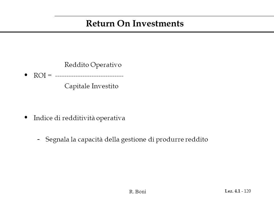 R. Boni Lez. 4.1 - 120 Return On Investments Reddito Operativo ROI = ------------------------------ Capitale Investito Indice di redditività operativa