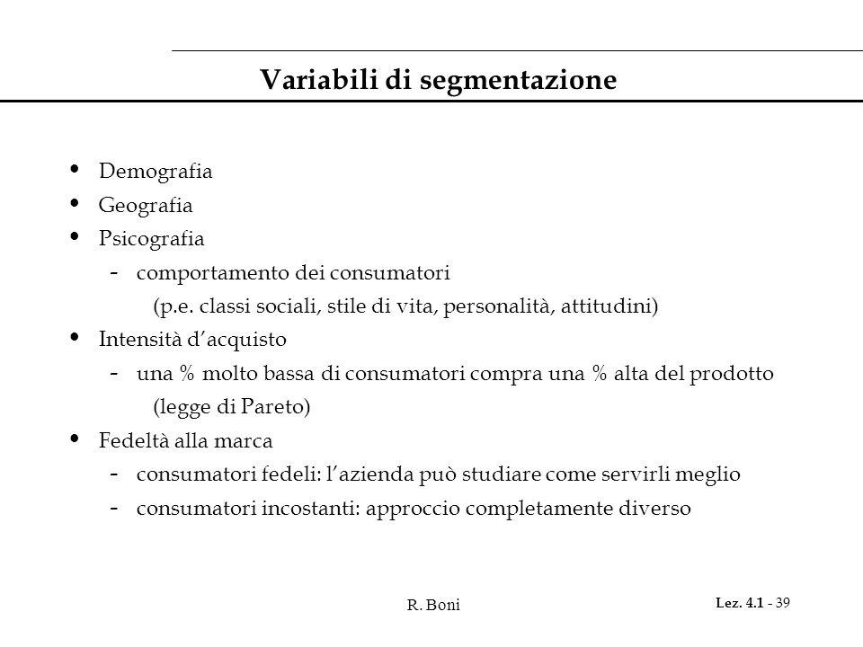 R. Boni Lez. 4.1 - 39 Variabili di segmentazione Demografia Geografia Psicografia - comportamento dei consumatori (p.e. classi sociali, stile di vita,
