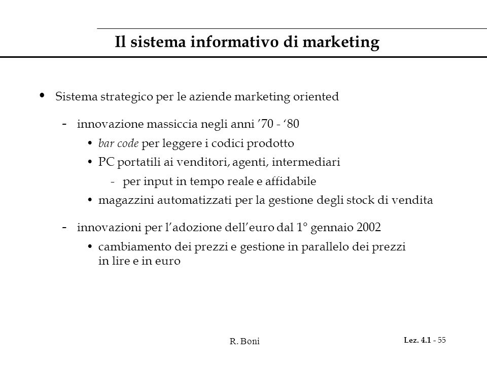 R. Boni Lez. 4.1 - 55 Il sistema informativo di marketing Sistema strategico per le aziende marketing oriented - innovazione massiccia negli anni '70