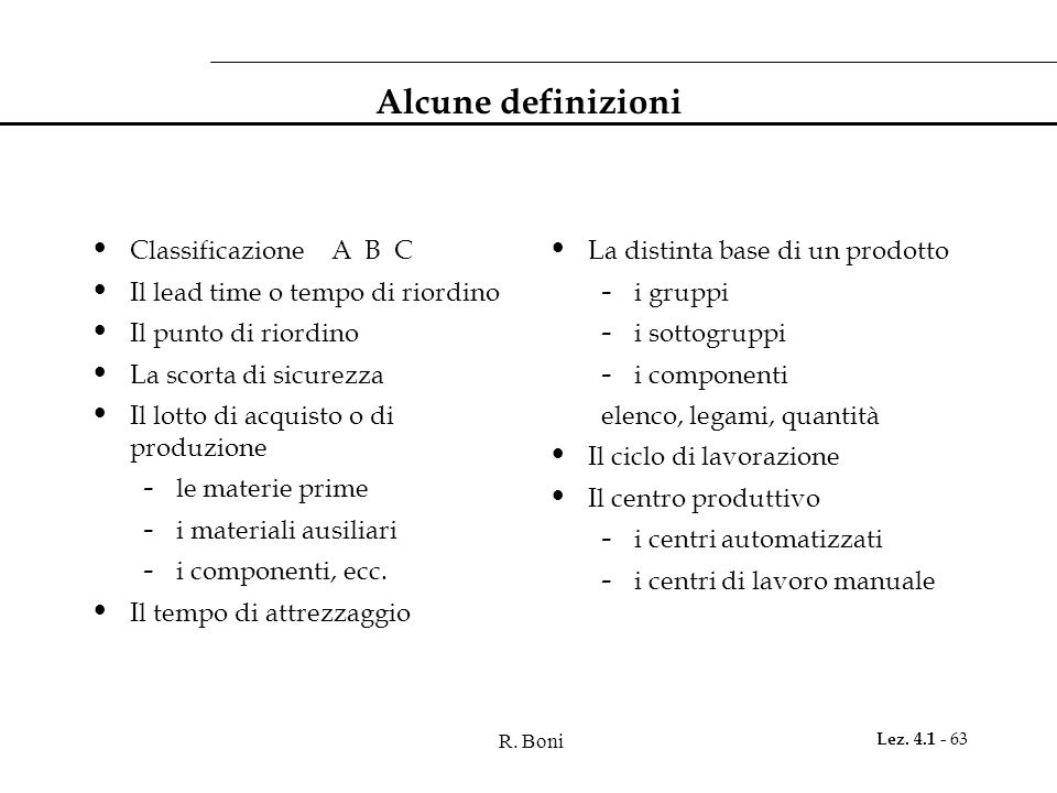 R. Boni Lez. 4.1 - 63 Alcune definizioni Classificazione A B C Il lead time o tempo di riordino Il punto di riordino La scorta di sicurezza Il lotto d