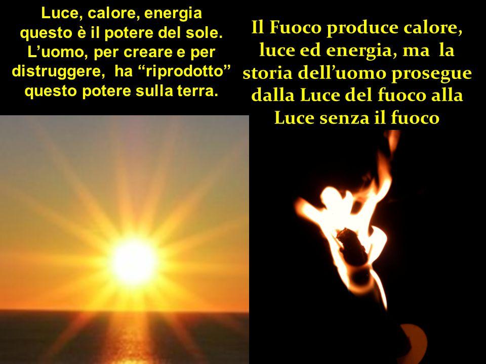 Il Fuoco produce calore, luce ed energia, ma la storia dell'uomo prosegue dalla Luce del fuoco alla Luce senza il fuoco Luce, calore, energia questo è il potere del sole.