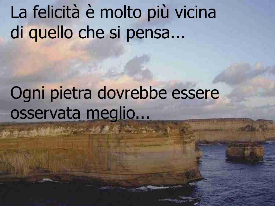 La felicità è molto più vicina di quello che si pensa... Ogni pietra dovrebbe essere osservata meglio...