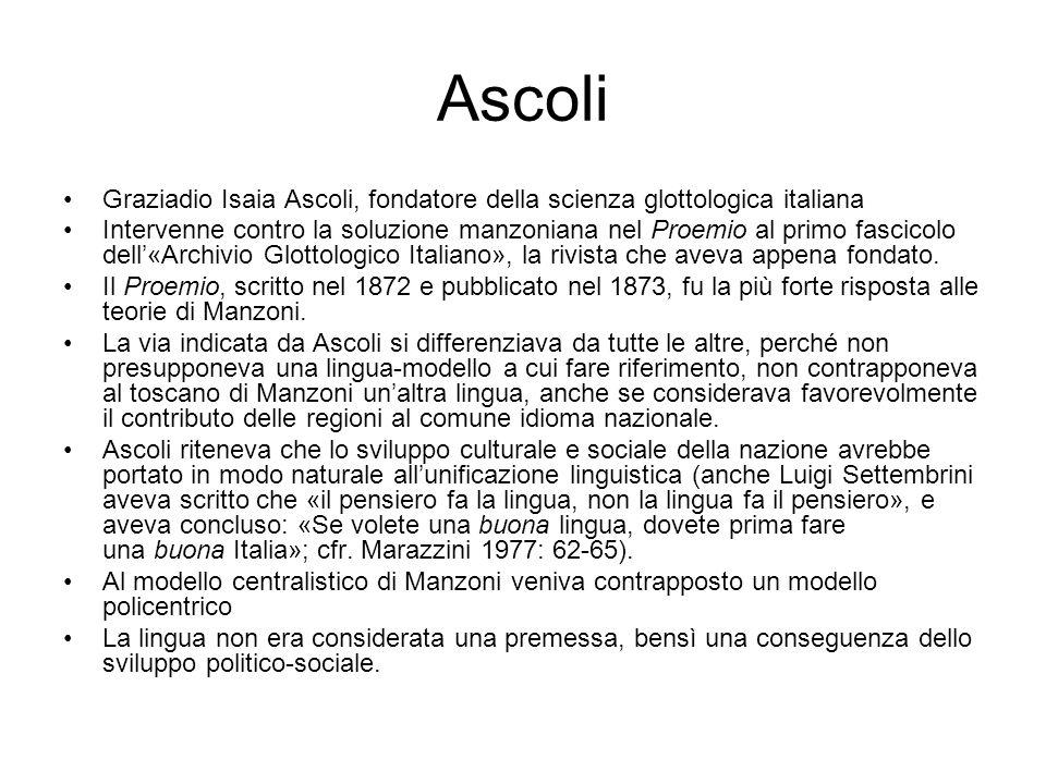 Ascoli Graziadio Isaia Ascoli, fondatore della scienza glottologica italiana Intervenne contro la soluzione manzoniana nel Proemio al primo fascicolo