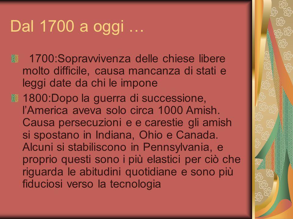 Dal 1700 a oggi … 1700:Sopravvivenza delle chiese libere molto difficile, causa mancanza di stati e leggi date da chi le impone 1800:Dopo la guerra di successione, l'America aveva solo circa 1000 Amish.