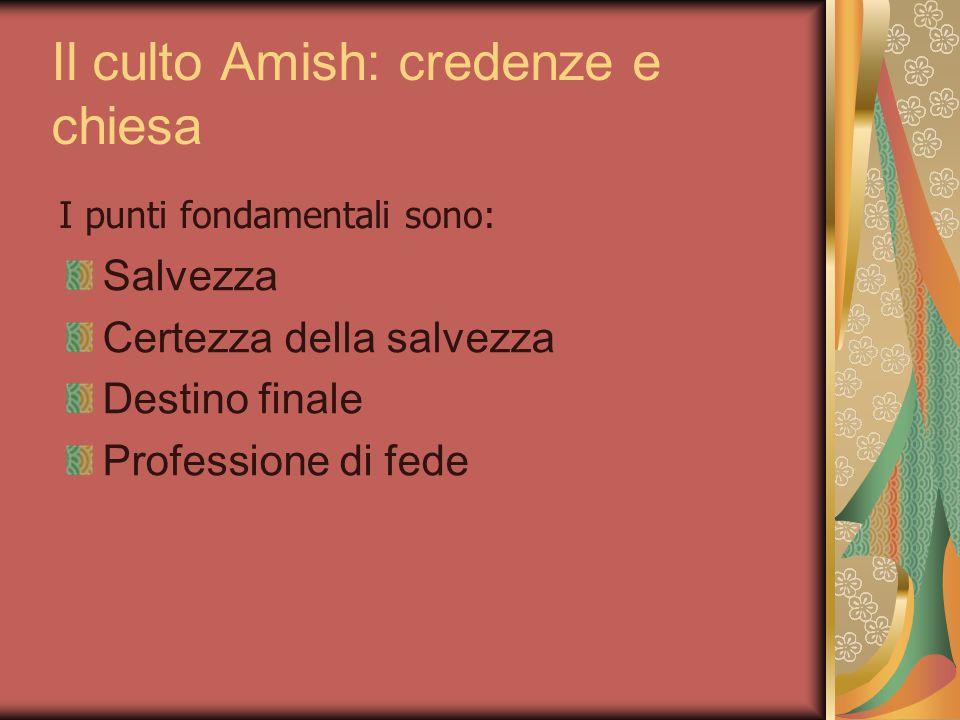 Il culto Amish: credenze e chiesa I punti fondamentali sono: Salvezza Certezza della salvezza Destino finale Professione di fede