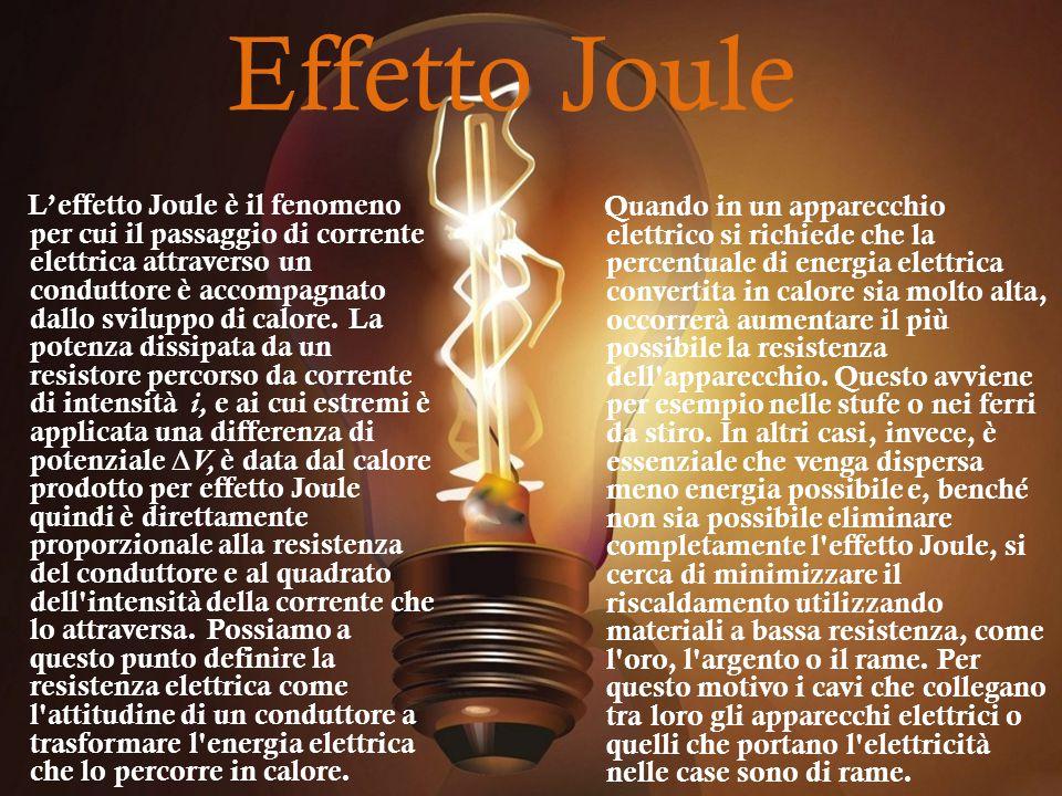 Effetto Joule Quando in un apparecchio elettrico si richiede che la percentuale di energia elettrica convertita in calore sia molto alta, occorrerà aumentare il più possibile la resistenza dell apparecchio.