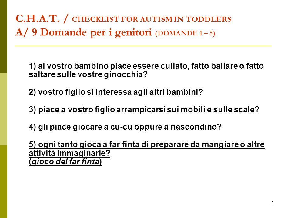3 C.H.A.T. / CHECKLIST FOR AUTISM IN TODDLERS A/ 9 Domande per i genitori (DOMANDE 1 – 5) 1) al vostro bambino piace essere cullato, fatto ballare o f