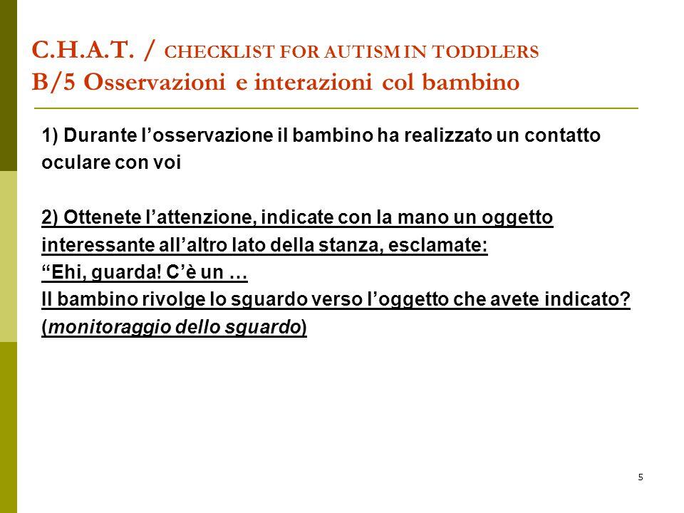 5 C.H.A.T. / CHECKLIST FOR AUTISM IN TODDLERS B/5 Osservazioni e interazioni col bambino 1) Durante l'osservazione il bambino ha realizzato un contatt