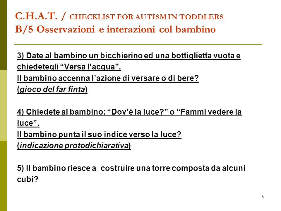 6 C.H.A.T. / CHECKLIST FOR AUTISM IN TODDLERS B/5 Osservazioni e interazioni col bambino 3) Date al bambino un bicchierino ed una bottiglietta vuota e