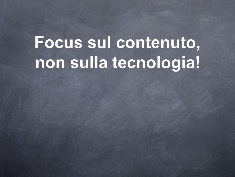 Focus sul contenuto, non sulla tecnologia!