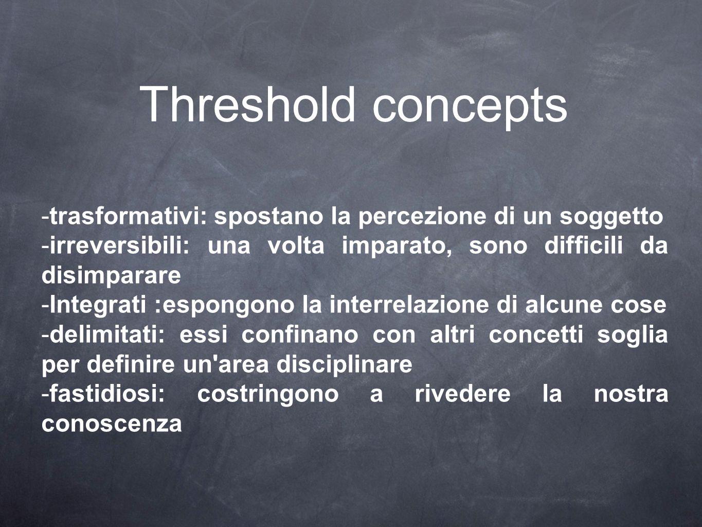 Threshold concepts -trasformativi: spostano la percezione di un soggetto -irreversibili: una volta imparato, sono difficili da disimparare -Integrati :espongono la interrelazione di alcune cose -delimitati: essi confinano con altri concetti soglia per definire un area disciplinare -fastidiosi: costringono a rivedere la nostra conoscenza