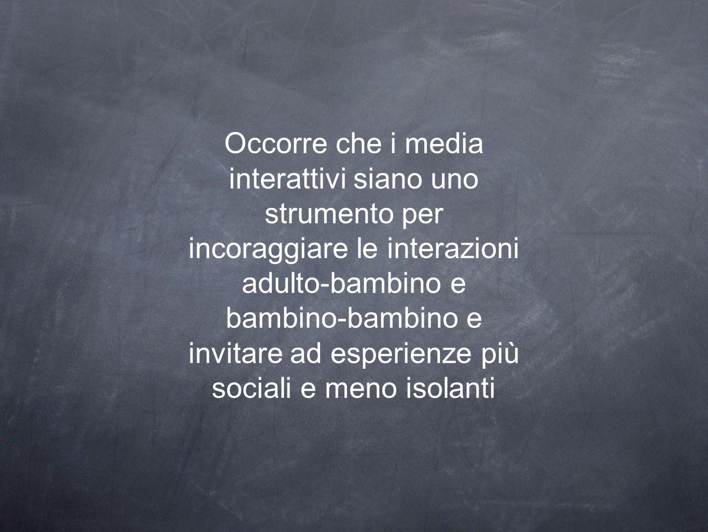 Occorre che i media interattivi siano uno strumento per incoraggiare le interazioni adulto-bambino e bambino-bambino e invitare ad esperienze più sociali e meno isolanti