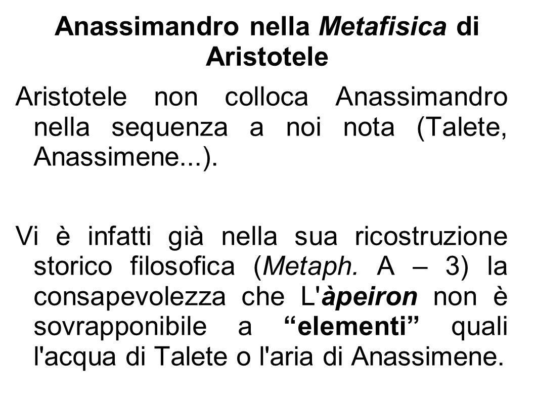 Anassimandro nella Metafisica di Aristotele Aristotele non colloca Anassimandro nella sequenza a noi nota (Talete, Anassimene...). Vi è infatti già ne