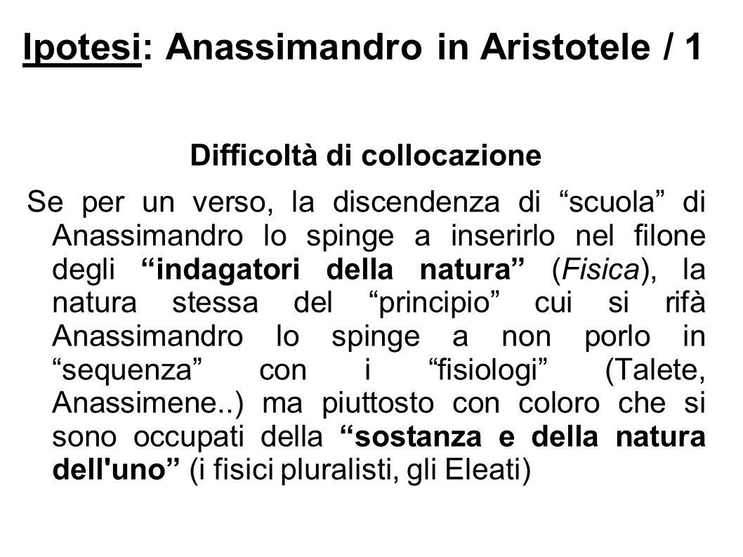 """Ipotesi: Anassimandro in Aristotele / 1 Difficoltà di collocazione Se per un verso, la discendenza di """"scuola"""" di Anassimandro lo spinge a inserirlo n"""