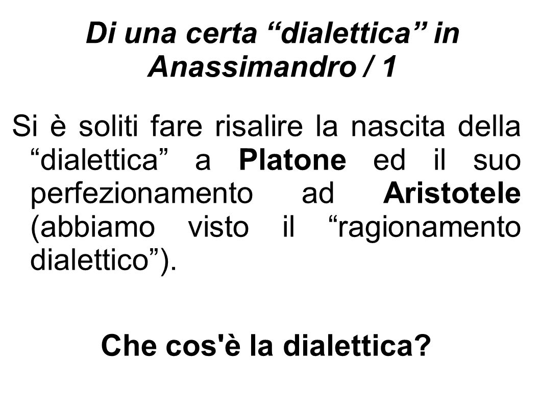 """Di una certa """"dialettica"""" in Anassimandro / 1 Si è soliti fare risalire la nascita della """"dialettica"""" a Platone ed il suo perfezionamento ad Aristotel"""