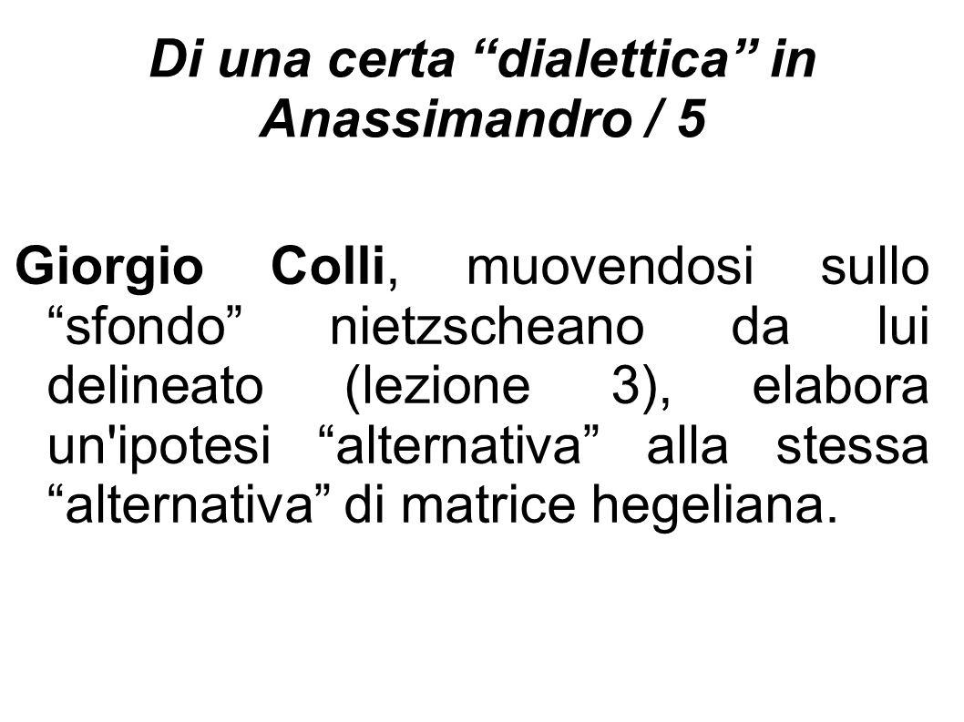 """Di una certa """"dialettica"""" in Anassimandro / 5 Giorgio Colli, muovendosi sullo """"sfondo"""" nietzscheano da lui delineato (lezione 3), elabora un'ipotesi """""""