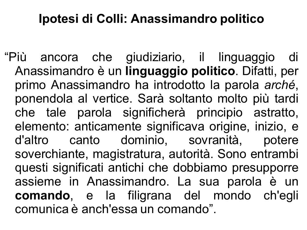 """Ipotesi di Colli: Anassimandro politico """"Più ancora che giudiziario, il linguaggio di Anassimandro è un linguaggio politico. Difatti, per primo Anassi"""