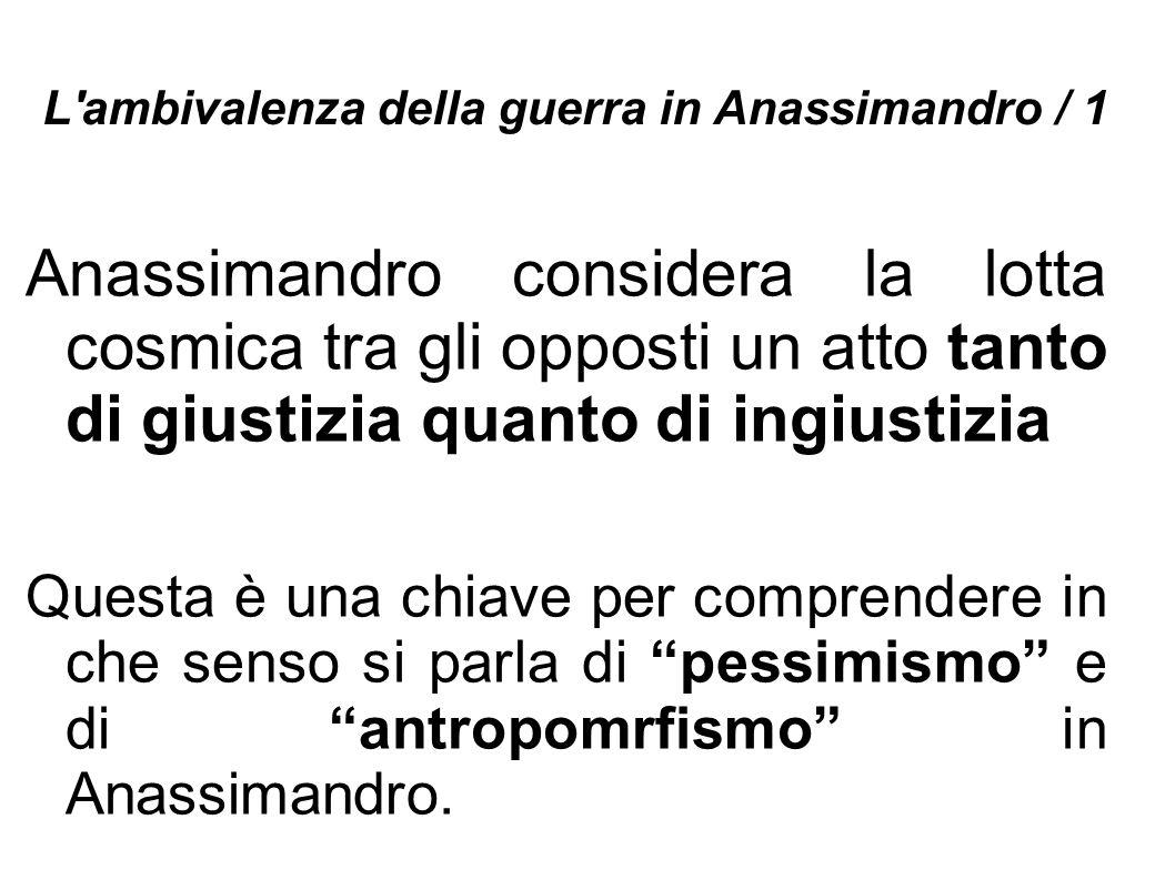 L'ambivalenza della guerra in Anassimandro / 1 Anassimandro considera la lotta cosmica tra gli opposti un atto tanto di giustizia quanto di ingiustizi
