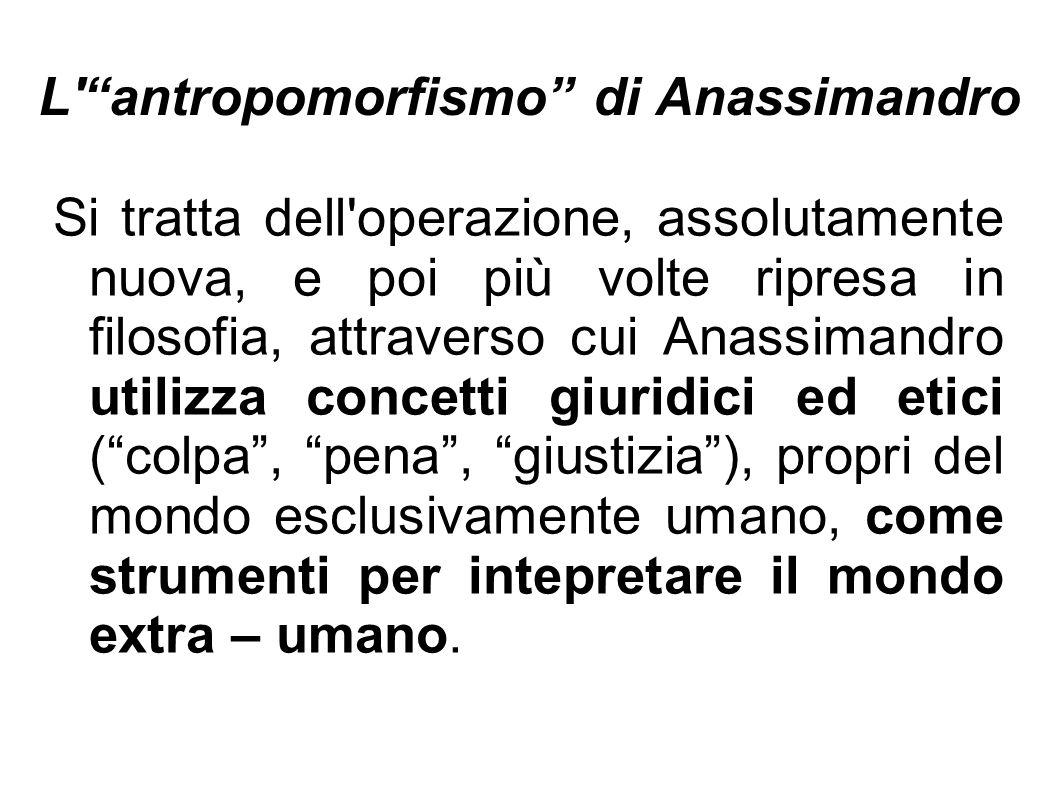 """L'""""antropomorfismo"""" di Anassimandro Si tratta dell'operazione, assolutamente nuova, e poi più volte ripresa in filosofia, attraverso cui Anassimandro"""