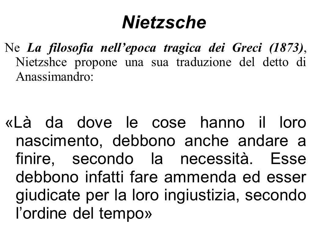 Nietzsche Ne La filosofia nell'epoca tragica dei Greci (1873), Nietzshce propone una sua traduzione del detto di Anassimandro: «Là da dove le cose han