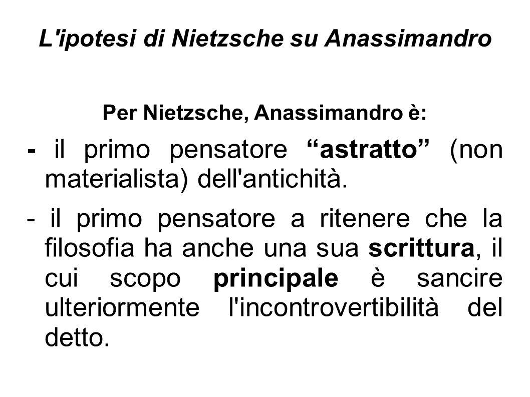 """L'ipotesi di Nietzsche su Anassimandro Per Nietzsche, Anassimandro è: - il primo pensatore """"astratto"""" (non materialista) dell'antichità. - il primo pe"""