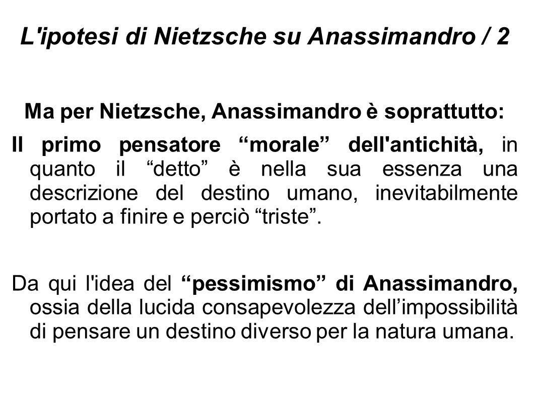 """L'ipotesi di Nietzsche su Anassimandro / 2 Ma per Nietzsche, Anassimandro è soprattutto: Il primo pensatore """"morale"""" dell'antichità, in quanto il """"det"""