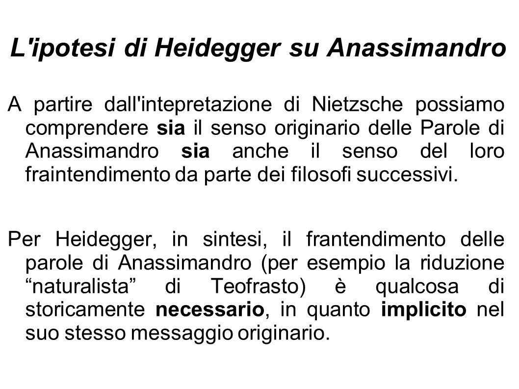 L'ipotesi di Heidegger su Anassimandro A partire dall'intepretazione di Nietzsche possiamo comprendere sia il senso originario delle Parole di Anassim