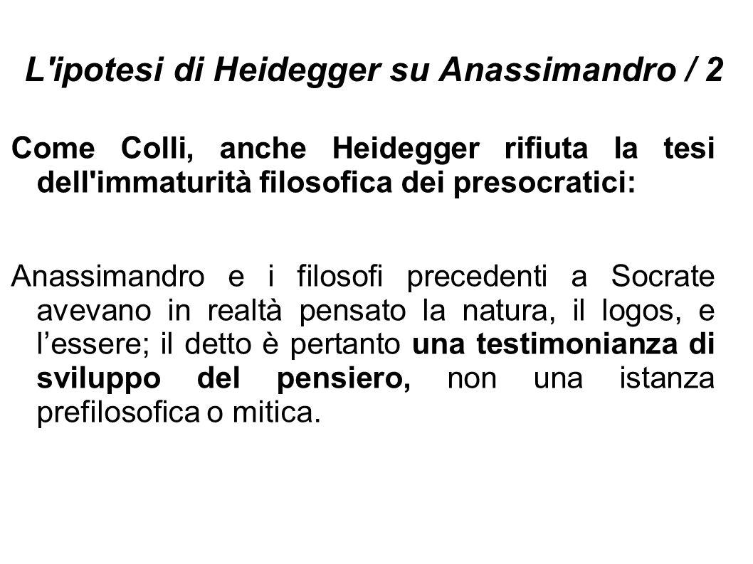L'ipotesi di Heidegger su Anassimandro / 2 Come Colli, anche Heidegger rifiuta la tesi dell'immaturità filosofica dei presocratici: Anassimandro e i f