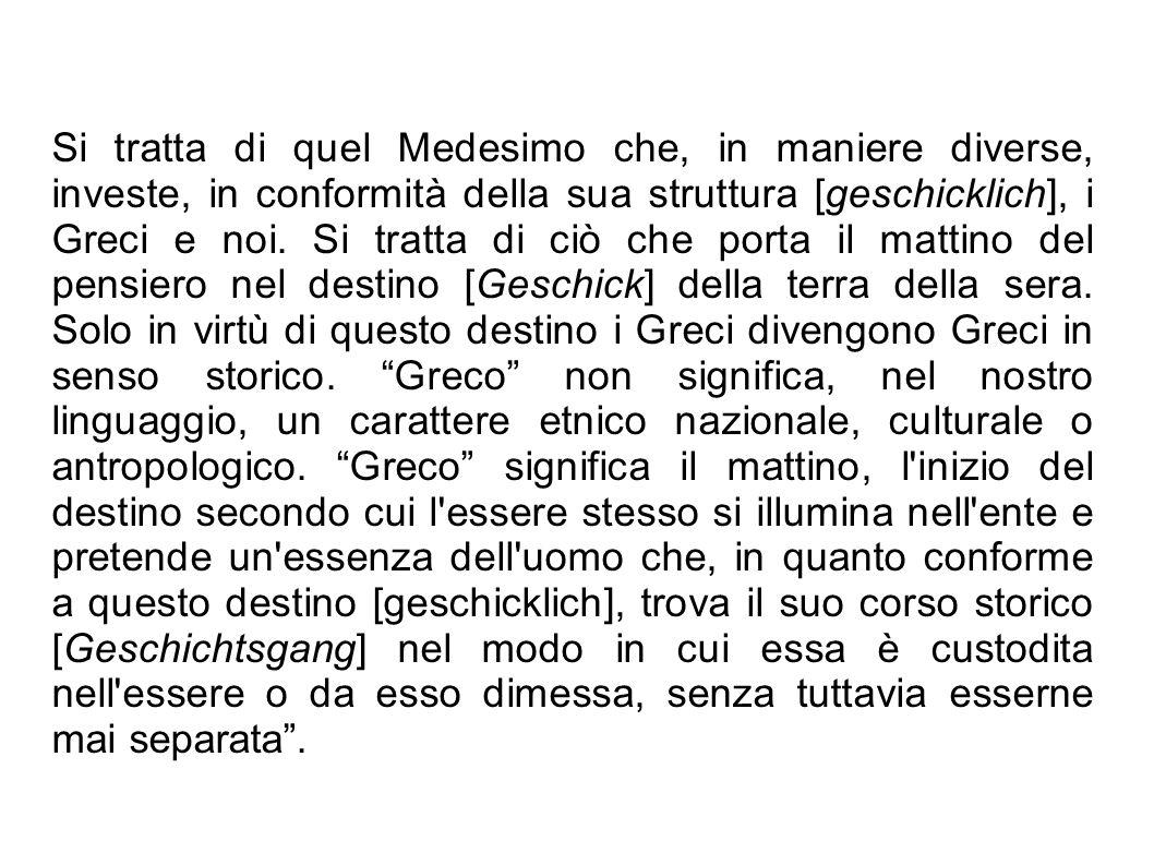Si tratta di quel Medesimo che, in maniere diverse, investe, in conformità della sua struttura [geschicklich], i Greci e noi. Si tratta di ciò che por