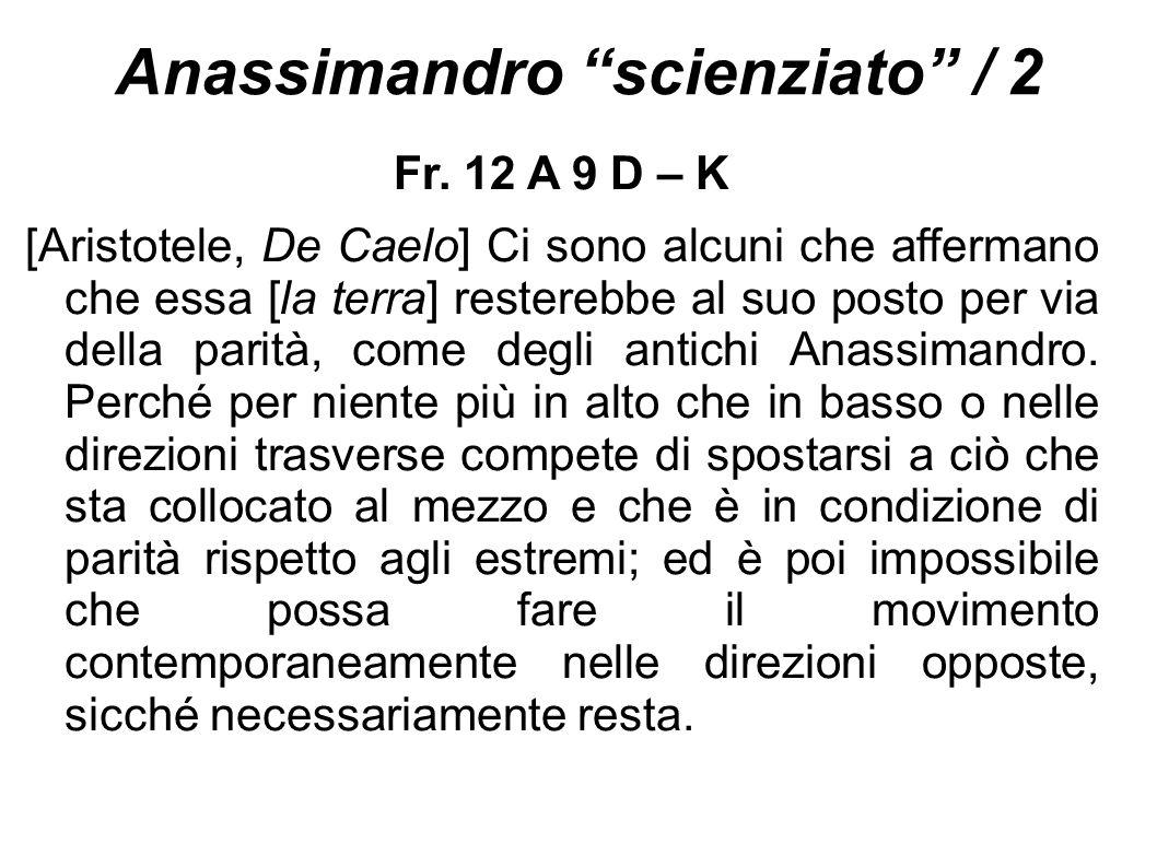 """Anassimandro """"scienziato"""" / 2 Fr. 12 A 9 D – K [Aristotele, De Caelo] Ci sono alcuni che affermano che essa [la terra] resterebbe al suo posto per via"""