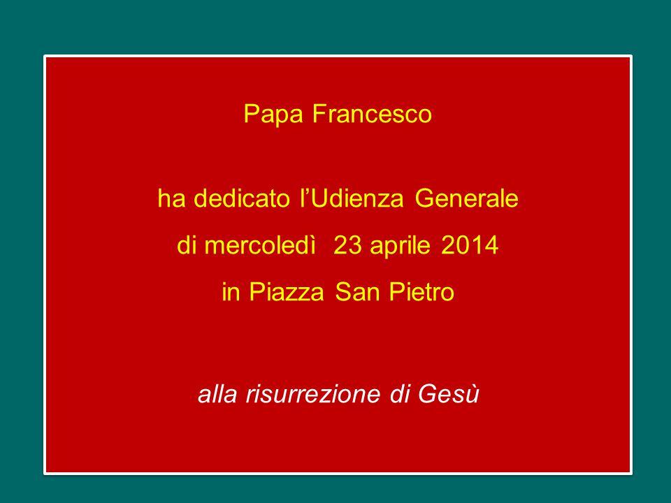 Papa Francesco ha dedicato l'Udienza Generale di mercoledì 23 aprile 2014 in Piazza San Pietro alla risurrezione di Gesù Papa Francesco ha dedicato l'Udienza Generale di mercoledì 23 aprile 2014 in Piazza San Pietro alla risurrezione di Gesù