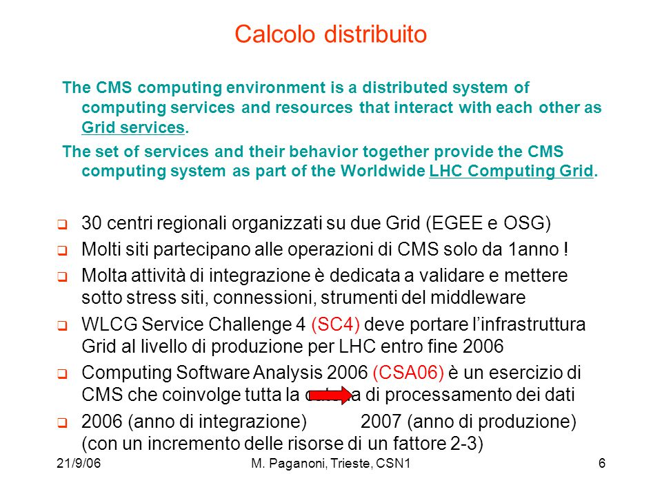 21/9/06M. Paganoni, Trieste, CSN16 Calcolo distribuito The CMS computing environment is a distributed system of computing services and resources that