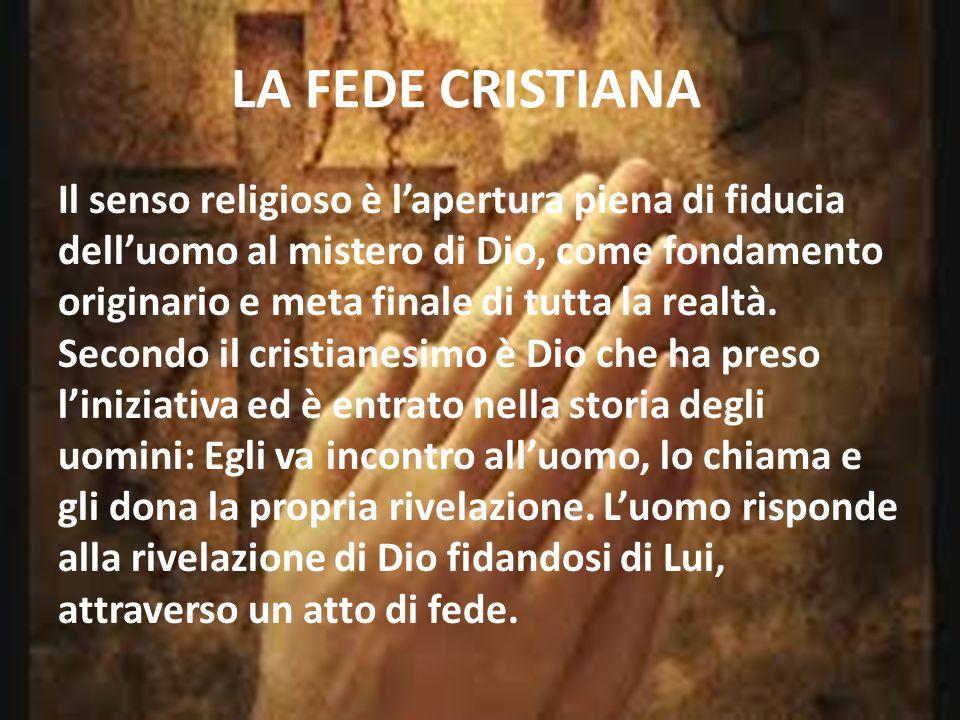 LA FEDE CRISTIANA Il senso religioso è l'apertura piena di fiducia dell'uomo al mistero di Dio, come fondamento originario e meta finale di tutta la r