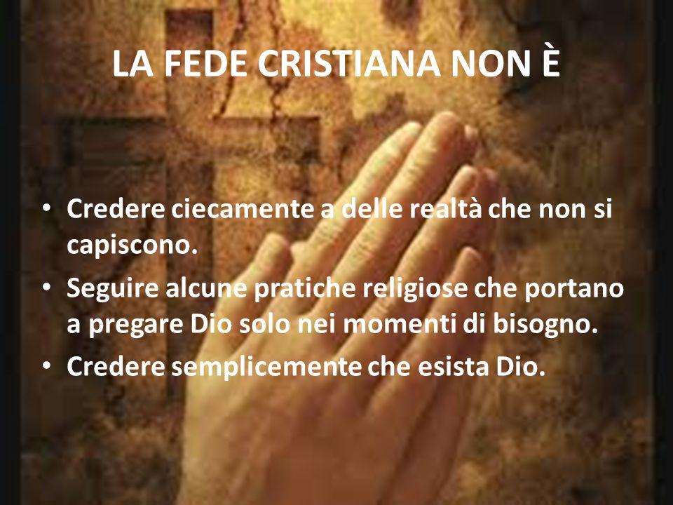 LA FEDE CRISTIANA NON È Credere ciecamente a delle realtà che non si capiscono. Seguire alcune pratiche religiose che portano a pregare Dio solo nei m