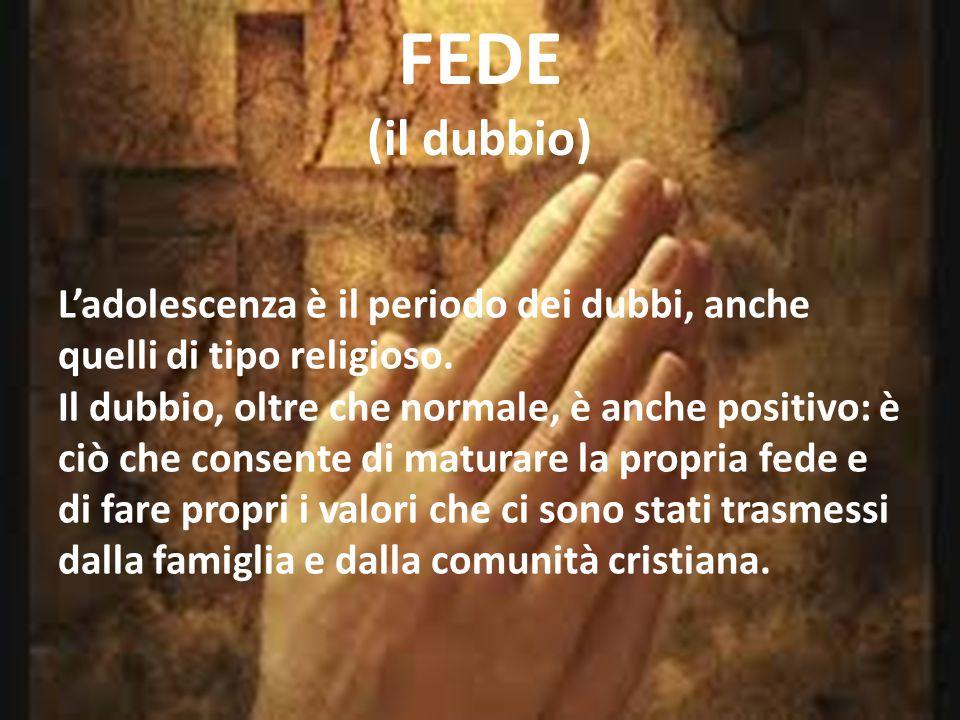 FEDE (il dubbio) L'adolescenza è il periodo dei dubbi, anche quelli di tipo religioso. Il dubbio, oltre che normale, è anche positivo: è ciò che conse