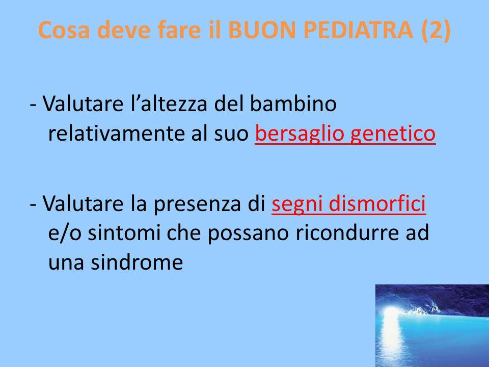 Cosa deve fare il BUON PEDIATRA (2) - Valutare l'altezza del bambino relativamente al suo bersaglio genetico - Valutare la presenza di segni dismorfici e/o sintomi che possano ricondurre ad una sindrome