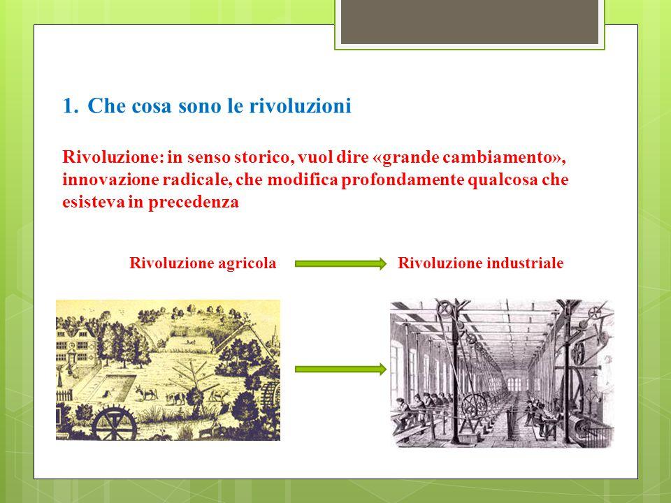 1.Che cosa sono le rivoluzioni Rivoluzione: in senso storico, vuol dire «grande cambiamento», innovazione radicale, che modifica profondamente qualcosa che esisteva in precedenza Rivoluzione agricolaRivoluzione industriale