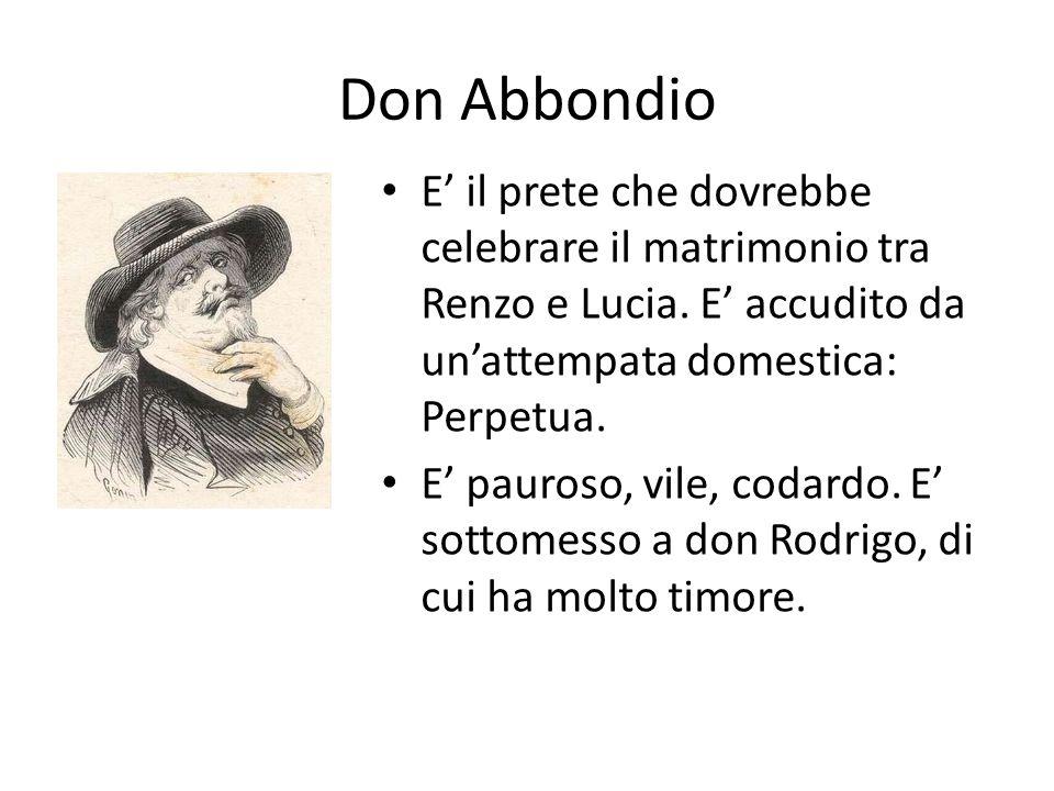 Don Abbondio E' il prete che dovrebbe celebrare il matrimonio tra Renzo e Lucia. E' accudito da un'attempata domestica: Perpetua. E' pauroso, vile, co