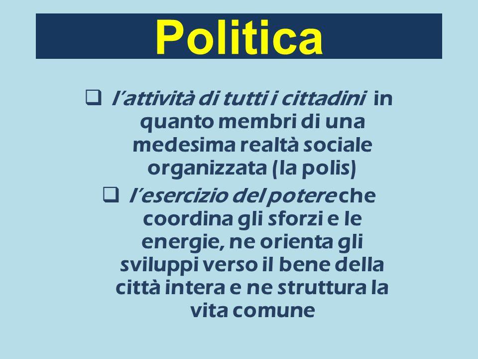 Politica l'attività di tutti i cittadini in quanto membri di una medesima realtà sociale organizzata (la polis) l'esercizio del potere che coordina gli sforzi e le energie, ne orienta gli sviluppi verso il bene della città intera e ne struttura la vita comune