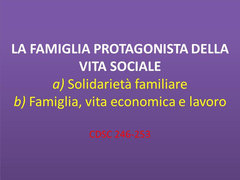 LA FAMIGLIA PROTAGONISTA DELLA VITA SOCIALE a) Solidarietà familiare b) Famiglia, vita economica e lavoro CDSC 246-253