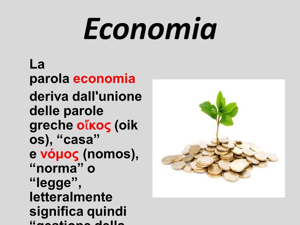 Economia La parola economia deriva dall unione delle parole greche ο ἴ κος (oik os), casa e νόμος (nomos), norma o legge , letteralmente significa quindi gestione della casa